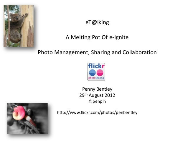 eT@lking A Melting Pot Of e-Ignite Photo Management, Sharing and Collaboration Penny Bentley 29th August 2012 @penpln http...