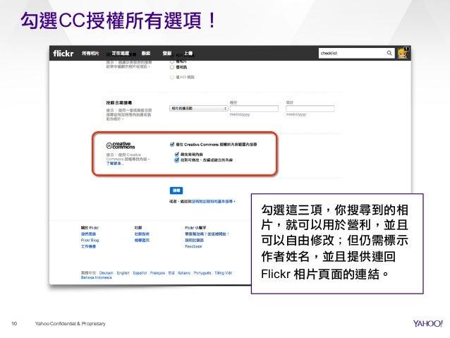 勾選CC授權所有選項! 10 Yahoo Confidential & Proprietary 勾選這三項,你搜尋到的相 片,就可以用於營利,並且 可以自由修改;但仍需標示 作者姓名,並且提供連回 Flickr 相片頁面的連結。