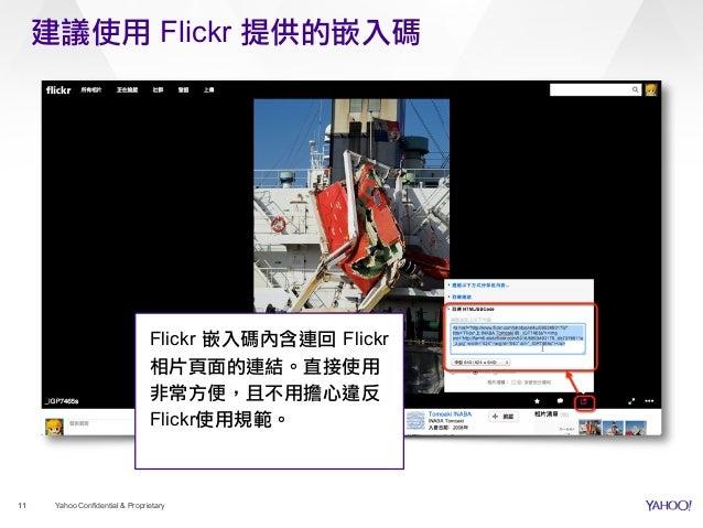 建議使用 Flickr 提供的嵌入碼 11 Yahoo Confidential & Proprietary Flickr 嵌入碼內含連回 Flickr 相片頁面的連結。直接使用 非常方便,且不用擔心違反 Flickr使用規範。