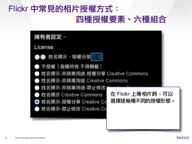 Flickr 中常見的相片授權方式: 四種授權要素、六種組合 6 Yahoo Confidential & Proprietary 在 Flickr 上傳相片時,可以 選擇這幾種不同的授權形態。
