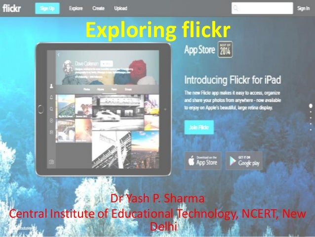 Exploring flickr Dr Yash P. Sharma Central Institute of Educational Technology, NCERT, New Delhi