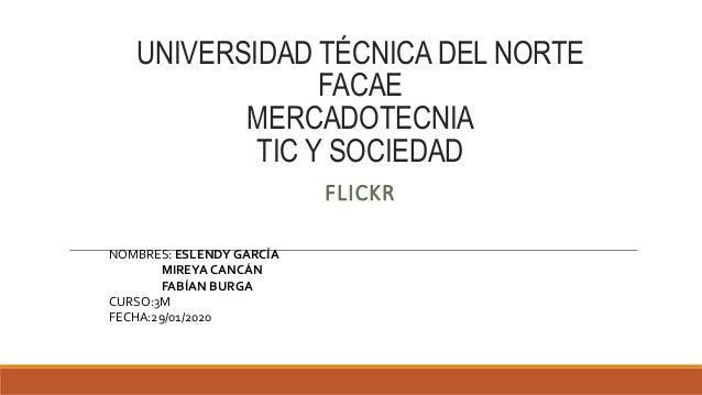 UNIVERSIDAD T�CNICA DEL NORTE FACAE MERCADOTECNIA TIC Y SOCIEDAD FLICKR NOMBRES: ESLENDY GARC�A MIREYA CANC�N FAB�AN BURGA...