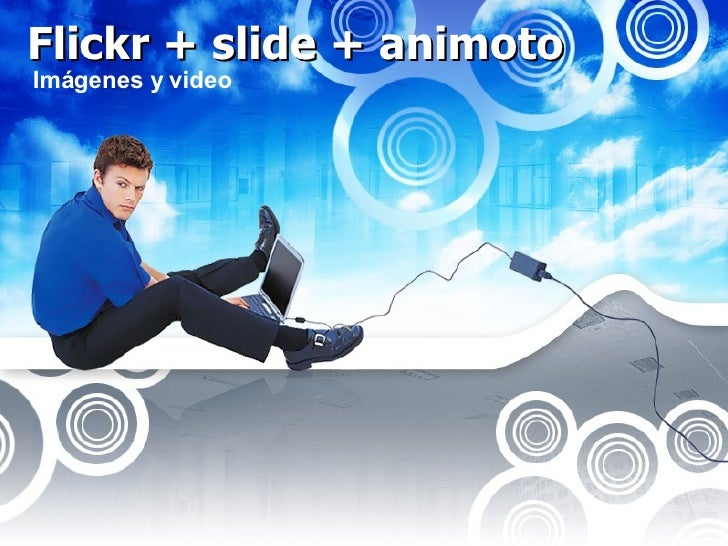 Flickr + slide + animoto Imágenes y video