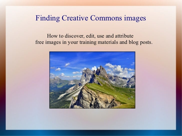Finding Creative Commons images      How to discover, edit, use and attributefree images in your training materials and bl...