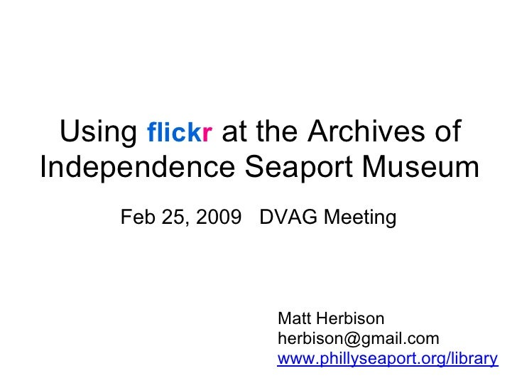 Using flickr at the Archives of Independence Seaport Museum       Feb 25, 2009 DVAG Meeting                        Matt He...