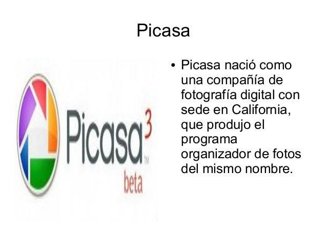 Picasa ● Picasa nació como una compañía de fotografía digital con sede en California, que produjo el programa organizador ...