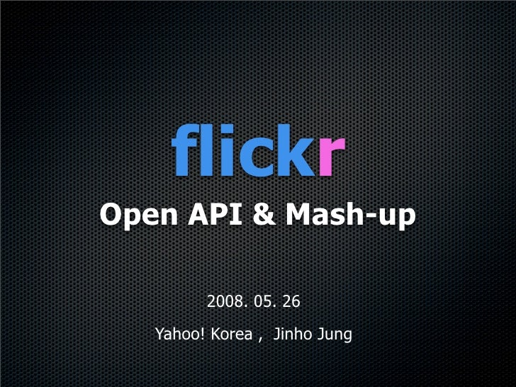 flickr Open API & Mash-up           2008. 05. 26    Yahoo! Korea , Jinho Jung