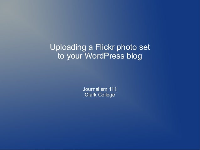 Uploading a Flickr photo setto your WordPress blogJournalism 111Clark College