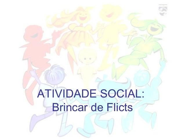 ATIVIDADE SOCIAL: Brincar de Flicts