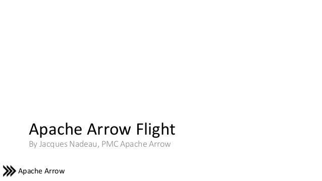 Apache Arrow Apache Arrow Flight By Jacques Nadeau, PMC Apache Arrow