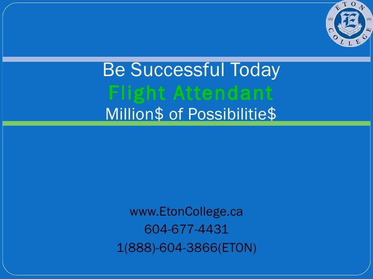 www.EtonCollege.ca 604-677-4431 1(888)-604-3866(ETON) Be Successful Today Flight Attendant Million$ of Possibilitie$