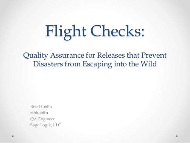 Flight Checks: Quality Assurance for Releases that Prevent Disasters from Escaping into the Wild Brie Hoblin @bhoblin QA E...