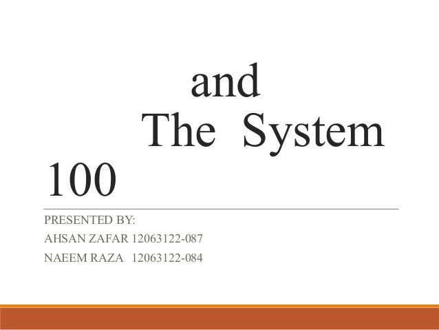 and The System 100 PRESENTED BY: AHSAN ZAFAR 12063122-087 NAEEM RAZA 12063122-084