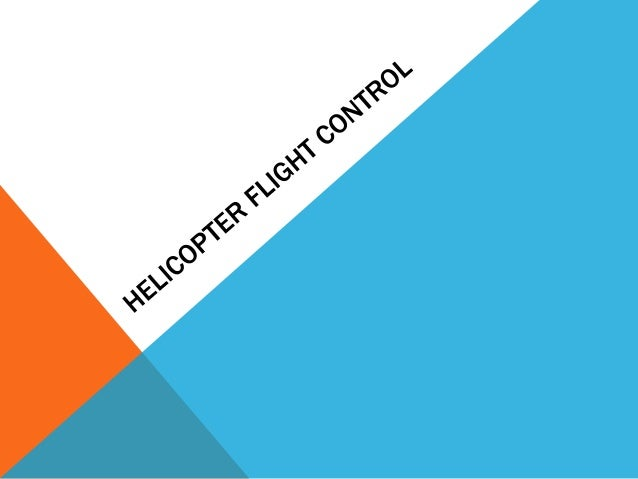 INTRODUCTION TO FLIGHT CONTROL Three major controls during helicopter flight Collective pitch control Cyclic pitch contr...