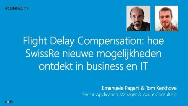 #CONNECT17 Flight Delay Compensation: hoe SwissRe nieuwe mogelijkheden ontdekt in business en IT Emanuele Pagani & Tom Ker...