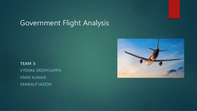 Government Flight Analysis TEAM 3: VYSHAK SRISHYLAPPA VIVEK KUMAR SANKALP JADON