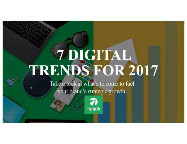 7 DIGITAL TRENDS FOR 2017 Take a look at what's to come to fuel your brand's strategic growth.