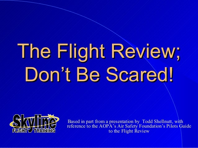 The Flight Review;The Flight Review; Don't Be Scared!Don't Be Scared! Based in part from a presentation by Todd Shellnutt,...