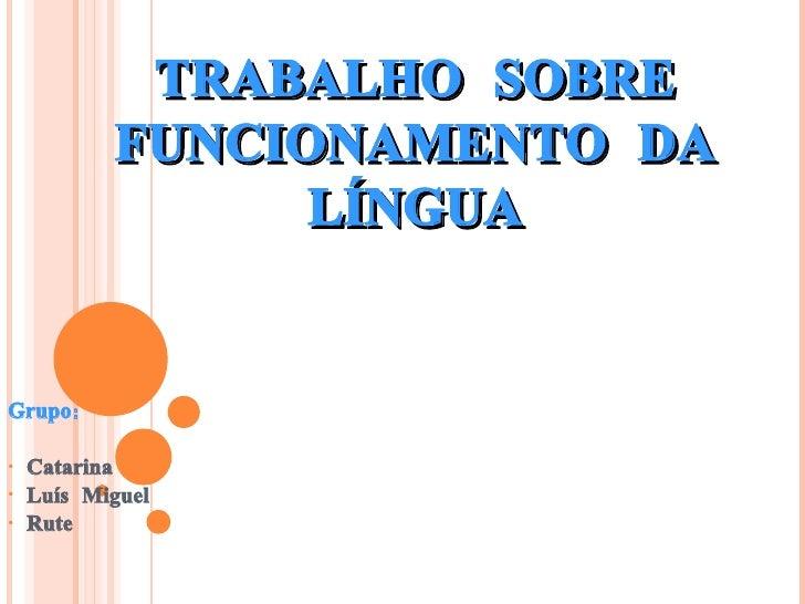 TRABALHO SOBRE FUNCIONAMENTO DA LÍNGUA <ul><li>Grupo: </li></ul><ul><li>Catarina </li></ul><ul><li>Luís Miguel </li></ul><...