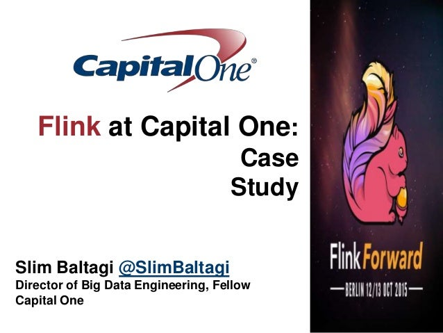 Flink at Capital One: Case Study Slim Baltagi @SlimBaltagi Director of Big Data Engineering, Fellow Capital One