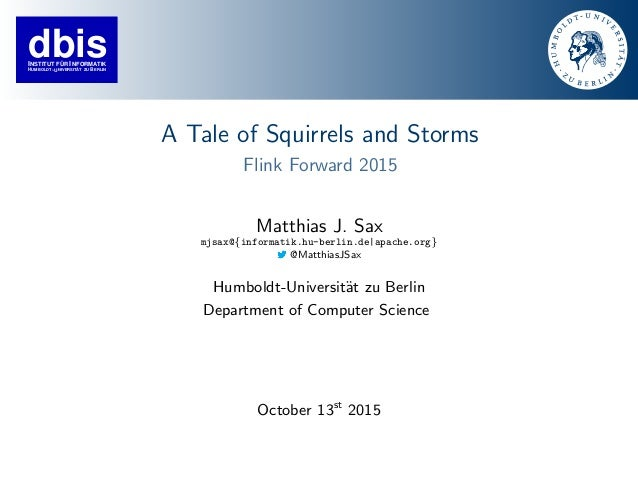 dbisINSTITUT FÜR INFORMATIK HUMBOLDT−UNIVERSITÄT ZU ERLINB A Tale of Squirrels and Storms Flink Forward 2015 Matthias J. S...