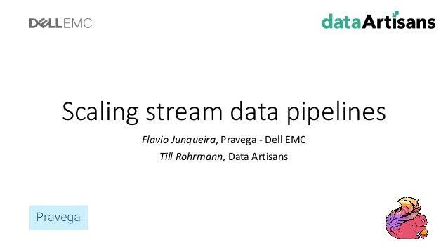 Scaling stream datapipelines FlavioJunqueira,Pravega - DellEMC Till Rohrmann,DataArtisans