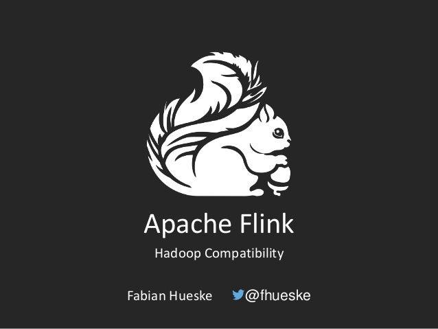 Apache Flink Hadoop Compatibility Fabian Hueske @fhueske