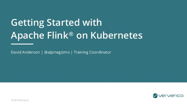 © 2019 Ververica David Anderson | @alpinegizmo | Training Coordinator Getting Started with Apache Flink® on Kubernetes