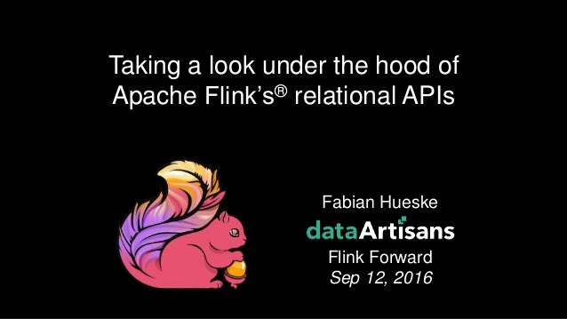 Fabian Hueske Flink Forward Sep 12, 2016 Taking a look under the hood of Apache Flink's® relational APIs