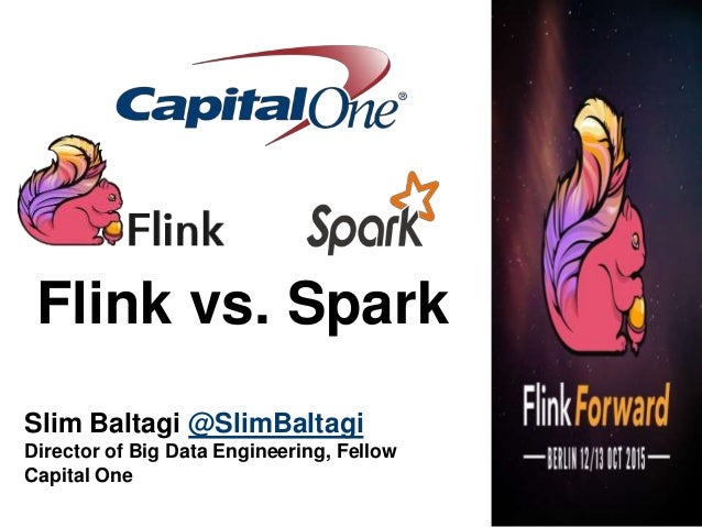Flink vs. Spark Slim Baltagi @SlimBaltagi Director of Big Data Engineering, Fellow Capital One