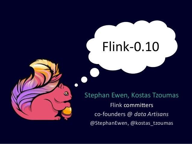 Stephan Ewen, Kostas Tzoumas Flink committers co-founders @ data Artisans @StephanEwen, @kostas_tzoumas Flink-0.10