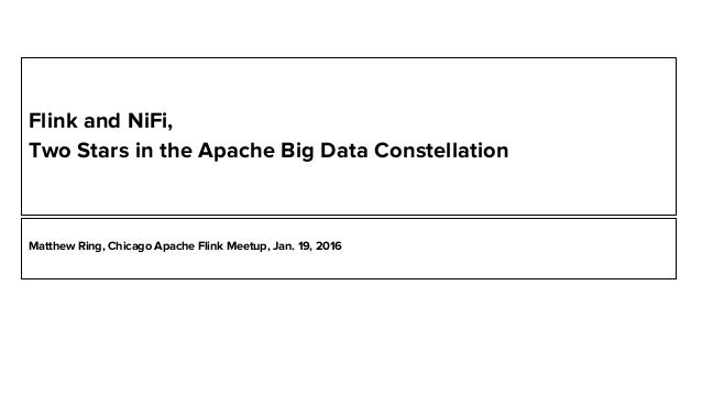 Flink and NiFi, Two Stars in the Apache Big Data Constellation Matthew Ring, Chicago Apache Flink Meetup, Jan. 19, 2016