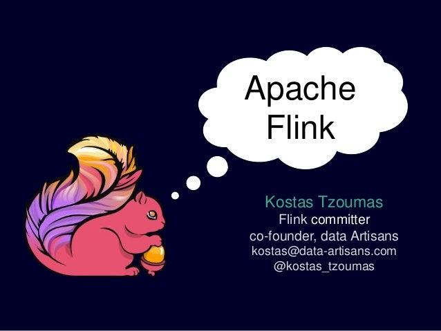 Kostas Tzoumas Flink committer co-founder, data Artisans kostas@data-artisans.com @kostas_tzoumas Apache Flink