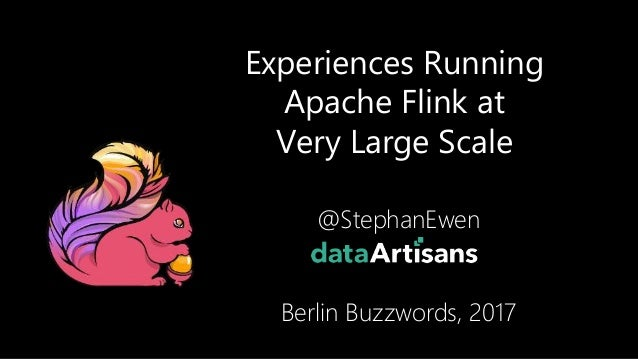 Experiences Running Apache Flink at Very Large Scale @StephanEwen Berlin Buzzwords, 2017 1