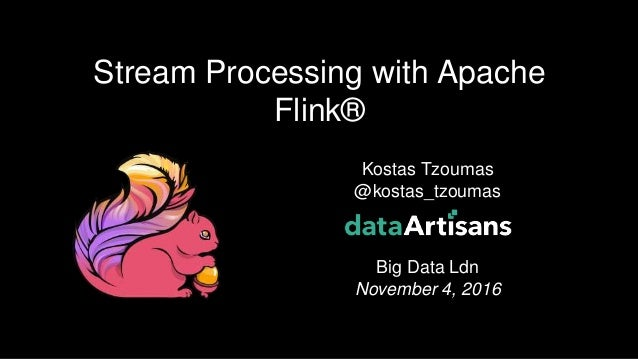 1 Kostas Tzoumas @kostas_tzoumas Big Data Ldn November 4, 2016 Stream Processing with Apache Flink®