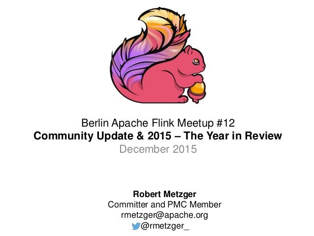 Berlin Apache Flink Meetup #12 Community Update & 2015 – The Year in Review December 2015 Robert Metzger Committer and PMC...