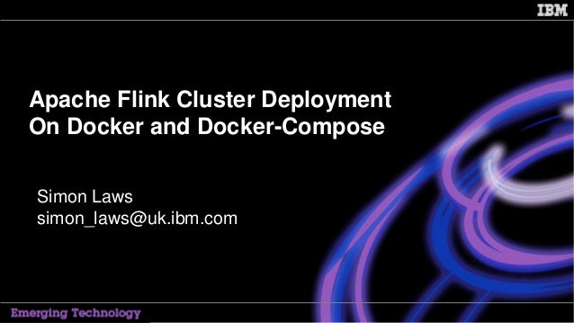 IBM Confidential 1 Apache Flink Cluster Deployment On Docker and Docker-Compose Simon Laws simon_laws@uk.ibm.com