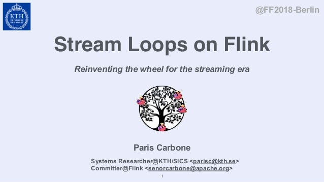 Stream Loops on Flink Reinventing the wheel for the streaming era Paris Carbone @FF2018-Berlin Systems Researcher@KTH/SICS...