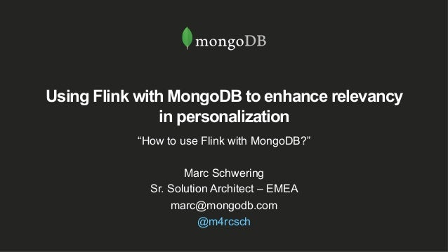 "Using Flink with MongoDB to enhance relevancy in personalization ""How to use Flink with MongoDB?"" Marc Schwering Sr. Solut..."