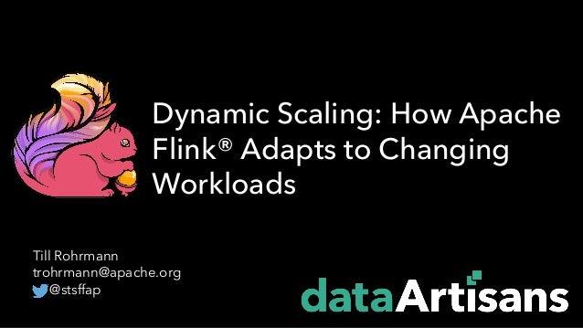 Till Rohrmann trohrmann@apache.org @stsffap Dynamic Scaling: How Apache Flink® Adapts to Changing Workloads
