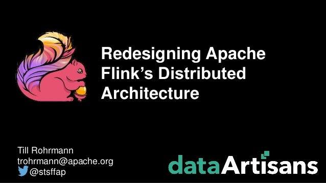 Till Rohrmann trohrmann@apache.org @stsffap Redesigning Apache Flink's Distributed Architecture