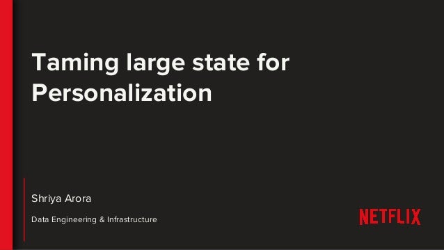 Shriya Arora Data Engineering & Infrastructure Taming large state for Personalization