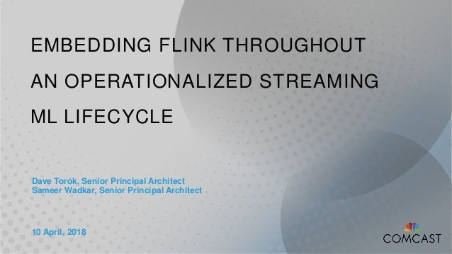 EMBEDDING FLINK THROUGHOUT AN OPERATIONALIZED STREAMING ML LIFECYCLE Dave Torok, Senior Principal Architect Sameer Wadkar,...