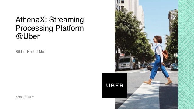 AthenaX: Streaming Processing Platform @Uber Bill Liu, Haohui Mai APRIL 11, 2017