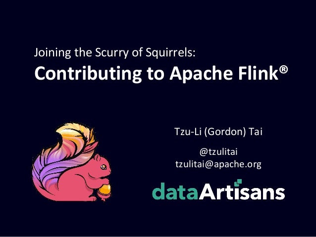 Joining the Scurry of Squirrels: Contributing to Apache Flink® @tzulitai tzulitai@apache.org Tzu-Li (Gordon) Tai