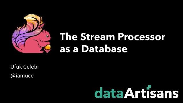UfukCelebi @iamuce The Stream Processor as a Database