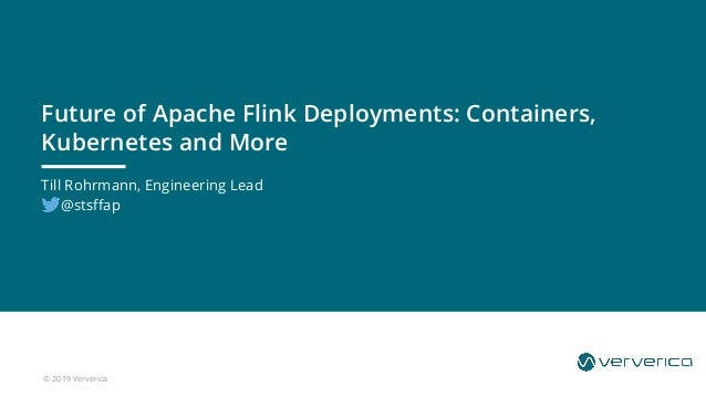 © 2019 Ververica Till Rohrmann, Engineering Lead @stsffap Future of Apache Flink Deployments: Containers, Kubernetes and M...