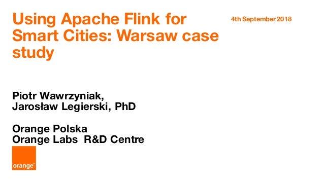 Using Apache Flink for Smart Cities: Warsaw case study Piotr Wawrzyniak, Jarosław Legierski, PhD Orange Polska Orange Labs...