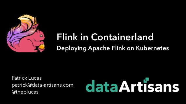 Patrick Lucas patrick@data-artisans.com @theplucas Flink in Containerland Deploying Apache Flink on Kubernetes