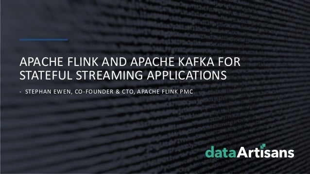 - STEPHAN EWEN, CO-FOUNDER & CTO, APACHE FLINK PMC APACHE FLINK AND APACHE KAFKA FOR STATEFUL STREAMING APPLICATIONS
